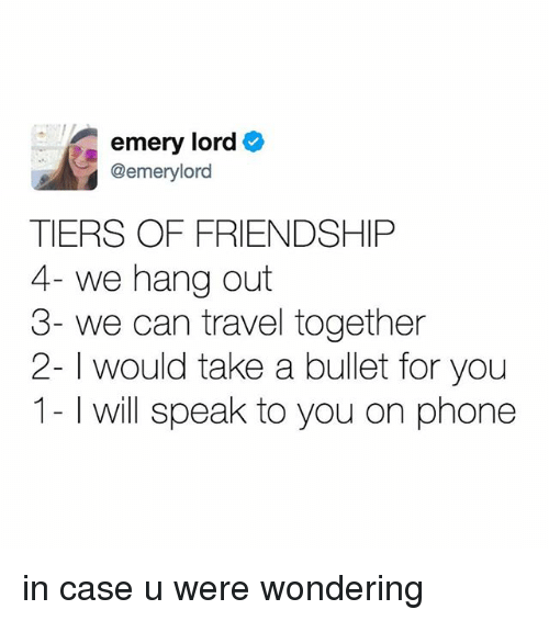 Phone, Travel, and Relatable: emery lord  @emerylord  TIERS OF FRIENDSHIP  4- we hang out  3- we can travel together  2- would take a bullet for you  1- will speak to you on phone in case u were wondering