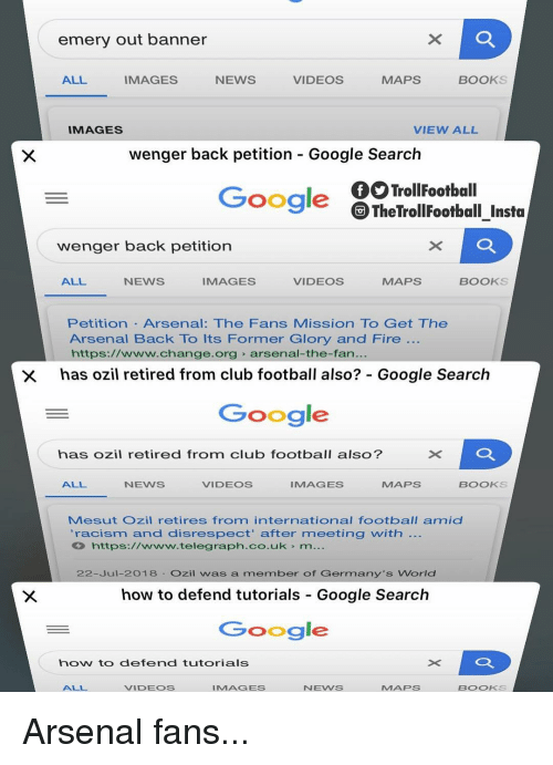 ozil: emery out banner  ALL  IMAGES  NEWS  VIDEOS  MAPS  BOOKS  IMAGES  VIEW ALL  wenger back petition - Google Search  TrollFootball  TheTrollFootball Insta  Google  wenger back petition  ALL  NEWS  IMAGES  VIDEOS  MAPS  BOOKS  Petition Arsenal: The Fans Mission To Get The  Arsenal Back To Its Former Glory and Fire  https://www.change.org arsenal-the-fan.  has ozil retired from club football also?: Google Search  Google  ×D  has ozil retired from club football also?  ALL  NEWS  VIDEOS  IMAGES  MAPS  BOOKS  Mesut Ozil retires from international football amid  'racism and disrespect' after meeting with  https://www.telegraph.co.uk m...  22-Jul-2018 Ozil was a member of Germany's World  how to defend tutorials Google Search  Google  how to defend tutorials  ALL  VIDEOS  IMAGES  NEWS  MAPS  BOOKS Arsenal fans...