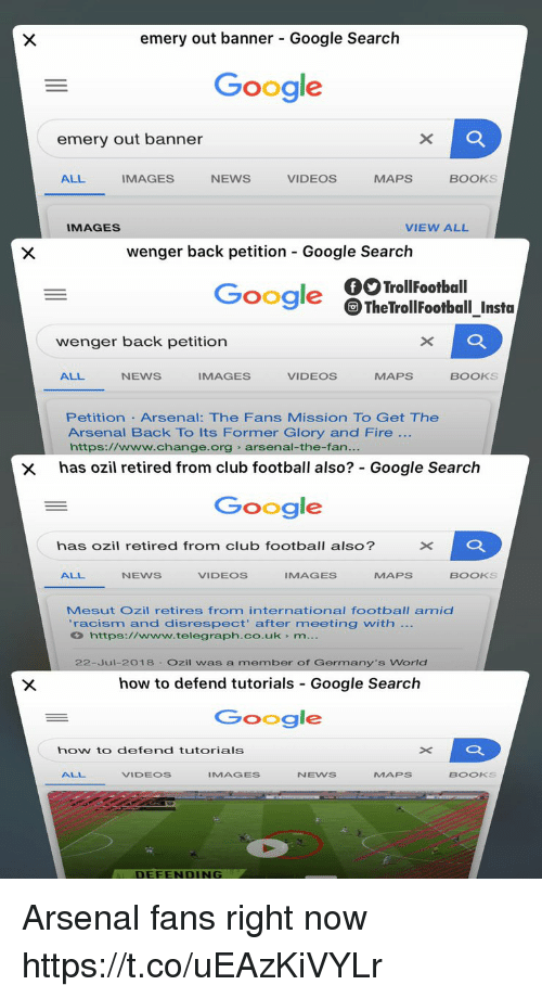 ozil: emery out banner - Google Search  Google  emery out banner  ALL  IMAGES  NEWS  VIDEOS  MAPS  BOOKS  IMAGES  VIEW ALL  wenger back petition Google Search  Google TheTrollFootball_Insta  wenger back petition  ALL  NEWS  IMAGES  VIDEOS  MAPS  BOOKS  Petition Arsenal: The Fans Mission TO Get The  Arsenal Back To Its Former Glory and Fire  https://www.change.org arsenal-the-fan  x has ozil retired from club football also? Google Search  Google  has ozil retired from club football also?  ALL  NEWS  VIDEOS  IMAGES  MAPS  BOOKS  Mesut Ozil retires from international football amid  racism and disrespect' after meeting with  https://www.telegraph.co.uk m  22-Jul-2018 Ozil was a member of Germany's World  how to defend tutorials Google Search  Google  how to defend tutorials  ALL  VIDEOS  IMAGES  NEWS  MAPs  BOOKS  DEFENDING Arsenal fans right now https://t.co/uEAzKiVYLr