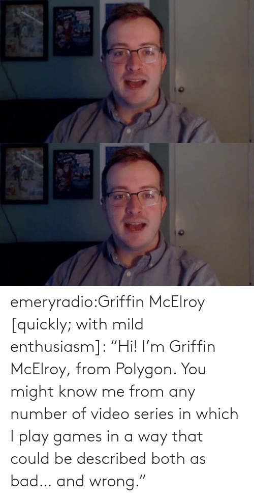 "Quickly: emeryradio:Griffin McElroy [quickly; with mild enthusiasm]: ""Hi! I'm Griffin McElroy, from Polygon. You might know me from any number of video series in which I play games in a way that could be described both as bad… and wrong."""