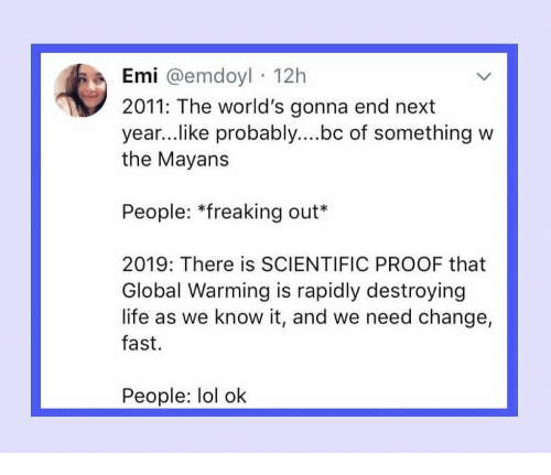 freaking out: Emi @emdoyl 12h  2011: The world's gonna end next  year..like probably....bc of something w  the Mayans  People: *freaking out*  2019: There is SCIENTIFIC PROOF that  Global Warming is rapidly destroying  life as we know it, and we need change,  fast.  People: lol ok