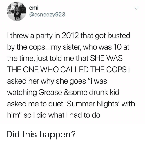 "Drunk, Party, and Summer: emi  @esneezy923  I threw a party in 2012 that got busted  by the cops...my sister, who was 10 at  the time, just told me that SHE WAS  THE ONE WHO CALLED THE COPS i  asked her why she goes ""i was  watching Grease &some drunk kid  asked me to duet 'Summer Nights' with  him"" so l did what I had to do Did this happen?"