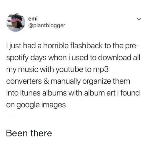 Flashback: emi  @plantblogger  i just had a horrible flashback to the pre-  spotify days when i used to download all  my music with youtube to mp3  converters & manually organize them  into itunes albums with album art i found  on google images Been there