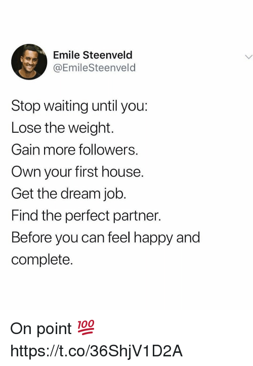 on point: Emile Steenveld  @EmileSteenveld  Stop waiting until you:  Lose the weight.  Gain more followers.  Own your first house.  Get the dream job.  Find the perfect partner.  Before you can feel happy and  complete. On point 💯 https://t.co/36ShjV1D2A