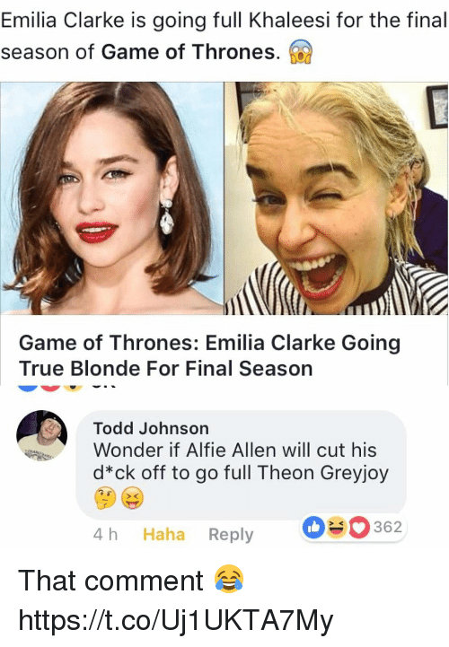 Emilia Clarke: Emilia Clarke is going full Khaleesi for the final  season of Game of Thrones.  Game of Thrones: Emilia Clarke Going  True Blonde For Final Season  Todd Johnson  Wonder if Alfie Allen will cut his  d*ck off to go full Theon Greyjoy  4 h Haha Reply  362 That comment 😂 https://t.co/Uj1UKTA7My