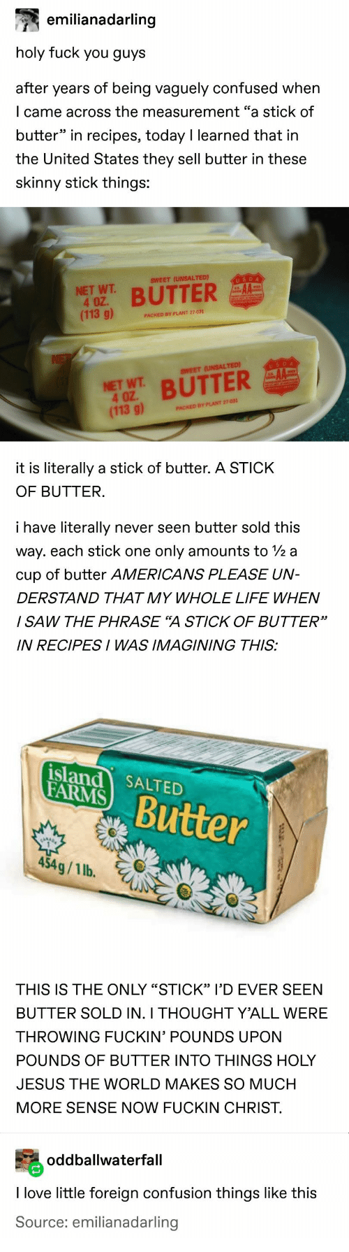 """farms: emilianadarling  holy fuck you guys  after years of being vaguely confused when  I came across the measurement """"a stick of  butter"""" in recipes, today I learned that in  the United States they sell butter in these  skinny stick things:  USDA  SWEET (UNSALTED)  NET WT  4 OZ.  (113 g)  BUTTER  PACKED BY PLANT 27-031  NE  USDA  AA  SWEET (UNSALTED)  NET WT BUTTER  4 OZ  (113 g)  PACKED BY PLANT 27-031  it is literally a stick of butter. A STICK  OF BUTTER.  i have literally  never seen butter sold this  way. each stick one  only amounts to 2 a  cup of butter AMERICANS PLEASE UN-  DERSTAND THAT MY WHOLE LIFE WHEN  I SAW THE PHRASE """"A STICK OF BUTTER""""  IN RECIPESI WAS IMAGINING THIS:  island SALTED  FARMS  Butter  454g/1 lb.  THIS IS THE ONLY """"STICK"""" I'D EVER SEEN  BUTTER SOLD IN. I THOUGHT Y'ALL WERE  THROWING FUCKIN' POUNDS UPON  POUNDS OF BUTTER INTO THINGS HOLY  JESUS THE WORLD MAKES SO MUCH  MORE SENSE NOW FUCKIN CHRIST  oddballwaterfall  I love little foreign confusion things like this  Source: emilianadarling"""
