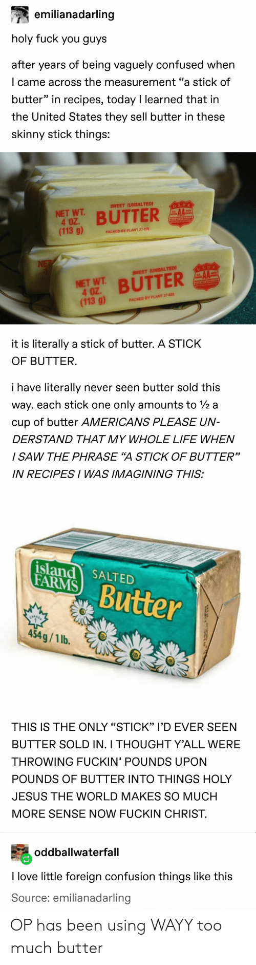 """farms: emilianadarling  holy fuck you guys  after years of being vaguely confused when  I came across the measurement """"a stick of  butter"""" in recipes, today I learned that in  the United States they sell butter in these  skinny stick things:  SWEET (UNSALTED)  USDA  NET WT  4 OZ.  (113 g)  BUTTER  PACKED BY PLANT 27-031  NE  USDA  SWEET (UNSALTED)  NET WT BUTTER  4 OZ  (113 g)  PACKED BY PLANT 27-031  it is literally a stick of butter. A STICK  OF BUTTER.  i have literally  never seen butter sold this  way. each stick one  only amounts to /2 a  cup of butter AMERICANS PLEASE UN-  DERSTAND THAT MY WHOLE LIFE WHEN  / SAW THE PHRASE """"A STICK OF BUTTER""""  IN RECIPESI WAS IMAGINING THIS:  island SALTED  FARMS  Butter  454g/1 lb.  THIS IS THE ONLY """"STICK"""" l'D EVER SEEN  BUTTER SOLD IN. I THOUGHT Y'ALL WERE  THROWING FUCKIN' POUNDS UPON  POUNDS OF BUTTER INTO THINGS HOLY  JESUS THE WORLD MAKES SO MUCH  MORE SENSE NOW FUCKIN CHRIST.  oddballwaterfall  I love little foreign confusion things like this  Source: emilianadarling OP has been using WAYY too much butter"""