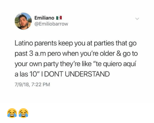 """Te Quiero: Emiliano  Emiliobarrow  Latino parents keep you at parties that go  past 3 a.m pero when you're older & go to  your own party they're like """"te quiero aquí  a las 10"""" I DONT UNDERSTAND  7/9/18, 7:22 PM 😂😂"""