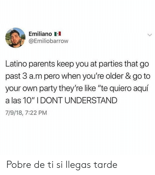 """Te Quiero: Emiliano  @Emiliobarrow  Latino parents keep you at parties that go  past 3 a.m pero when you're older & go to  your own party they're like """"te quiero aquí  a las 10"""" I DONT UNDERSTAND  7/9/18, 7:22 PM Pobre de ti si llegas tarde"""