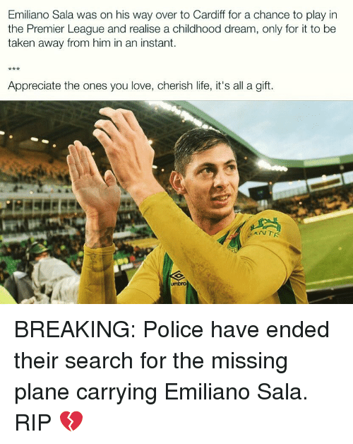 cardiff: Emiliano Sala was on his way over to Cardiff for a chance to play in  the Premier League and realise a childhood dream, only for it to be  taken away from him in an instant.  Appreciate the ones you love, cherish life, it's all a gift.  umbro BREAKING: Police have ended their search for the missing plane carrying Emiliano Sala. RIP 💔