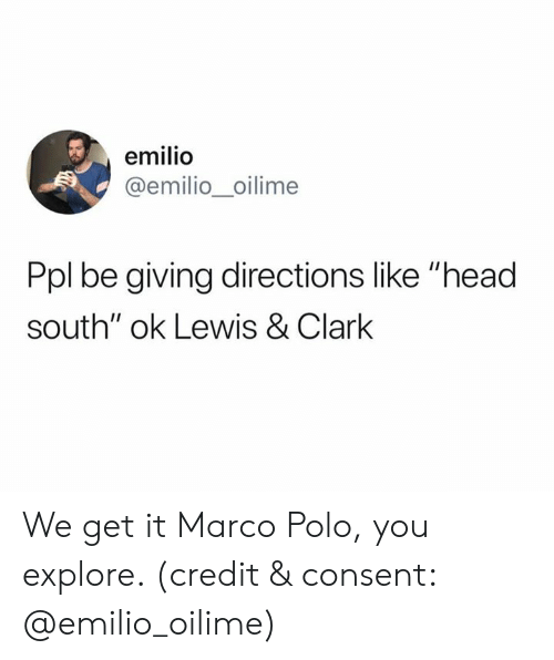 "We Get It: emilio  @emilio_oilime  Ppl be giving directions like ""head  south"" ok Lewis & Clark We get it Marco Polo, you explore. (credit & consent: @emilio_oilime)"