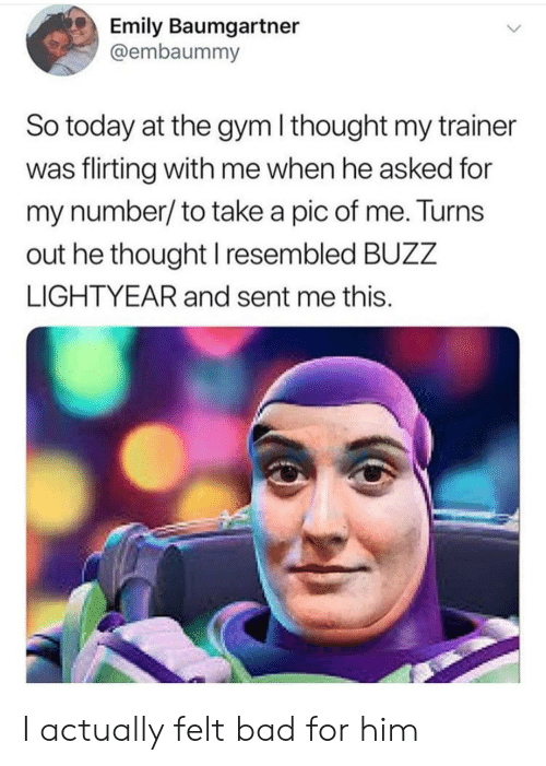 lightyear: Emily Baumgartner  @embaummy  So today at the gym I thought my trainer  was flirting with me when he asked for  my number/to take a pic of me. Turns  out he thought I resembled BUZZ  LIGHTYEAR and sent me this. I actually felt bad for him