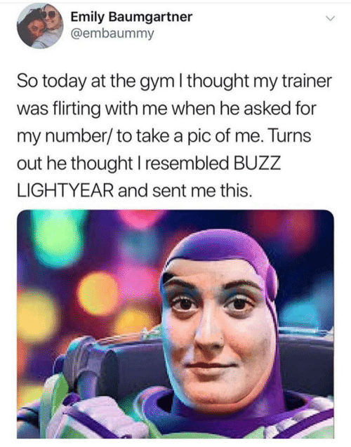 lightyear: Emily Baumgartner  @embaummy  So today at the gym I thought my trainer  was flirting with me when he asked for  my number/to take a pic of me. Turns  out he thought I resembled BUZZ  LIGHTYEAR and sent me this.