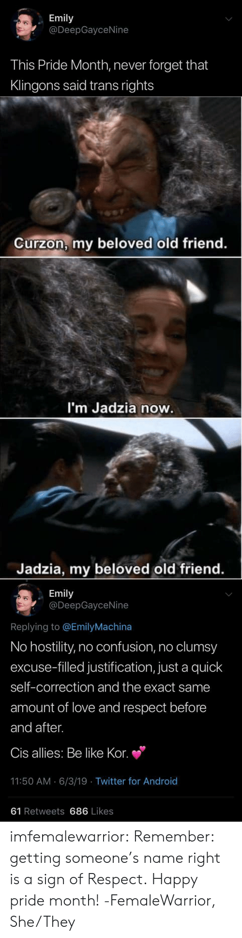 Correction: Emily  @DeepGayceNine  This Pride Month, never forget that  Klingons said trans rights   Curzon, my beloved old friend.  I'm Jadzia now.  Jadzia, my beloved old friend.   Emily  @DeepGayceNine  Replying to @EmilyMachina  No hostility, no confusion, no clumsy  excuse-filled justification, just a quick  self-correction and the exact same  amount of love and respect before  and after.  Cis allies: Be like Kor.  11:50 AM 6/3/19 Twitter for And roid  61 Retweets 686 Likes imfemalewarrior:  Remember: getting someone's name right is a sign of Respect. Happy pride month! -FemaleWarrior, She/They