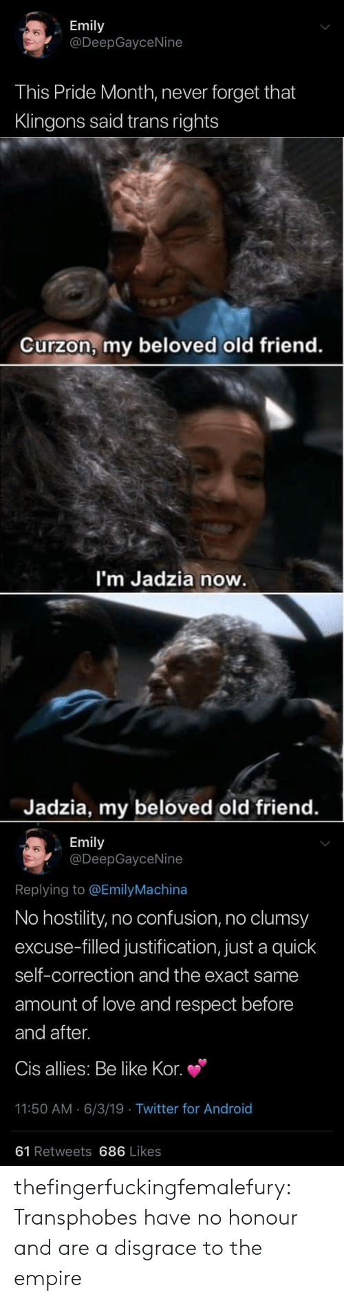 Correction: Emily  @DeepGayceNine  This Pride Month, never forget that  Klingons said trans rights   Curzon, my beloved old friend.  I'm Jadzia now.  Jadzia, my beloved old friend.   Emily  @DeepGayceNine  Replying to @EmilyMachina  No hostility, no confusion, no clumsy  excuse-filled justification, just a quick  self-correction and the exact same  amount of love and respect before  and after.  Cis allies: Be like Kor.  11:50 AM 6/3/19 Twitter for And roid  61 Retweets 686 Likes thefingerfuckingfemalefury: Transphobes have no honour and are a disgrace to the empire