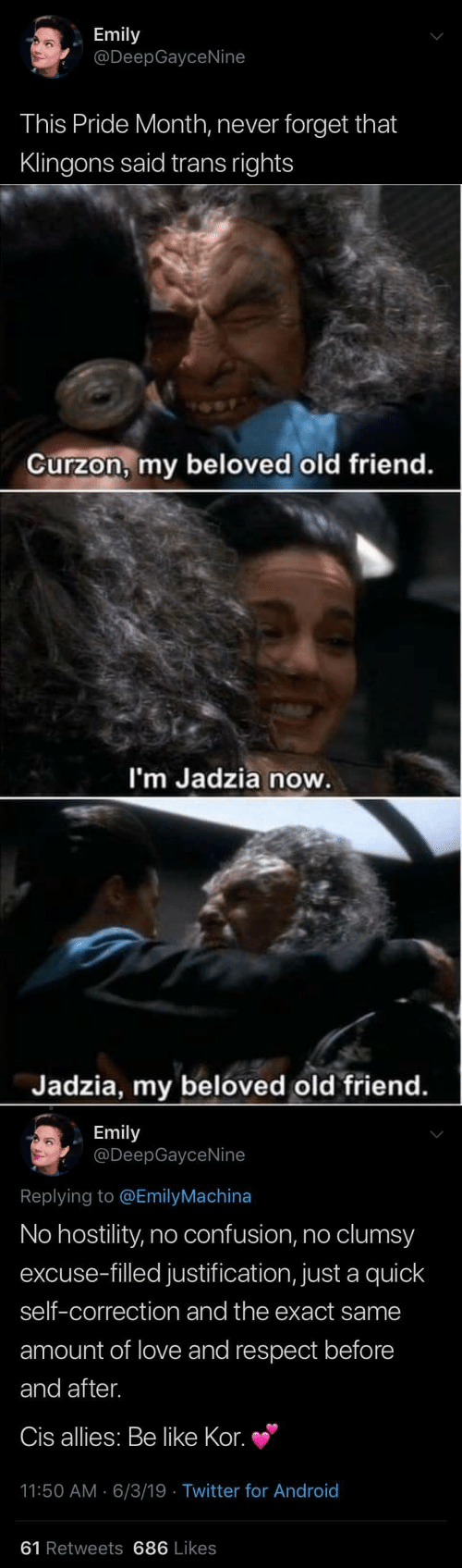 old friend: Emily  @DeepGayceNine  This Pride Month, never forget that  Klingons said trans rights   Curzon, my beloved old friend.  I'm Jadzia now.  Jadzia, my beloved old friend.   Emily  @DeepGayceNine  Replying to @EmilyMachina  No hostility, no confusion, no clumsy  excuse-filled justification, just a quick  self-correction and the exact same  amount of love and respect before  and after.  Cis allies: Be like Kor.  11:50 AM 6/3/19 Twitter for And roid  61 Retweets 686 Likes