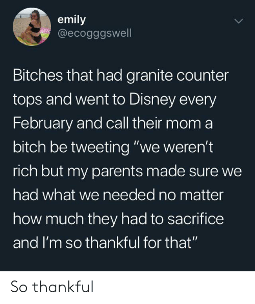 """tweeting: emily  @ecogggswell  Bitches that had granite counter  tops and went to Disney every  February and call their mom a  bitch be tweeting """"we weren't  rich but my parents made sure we  had what we needed no matter  how much they had to sacrifice  and I'm so thankful for that"""" So thankful"""