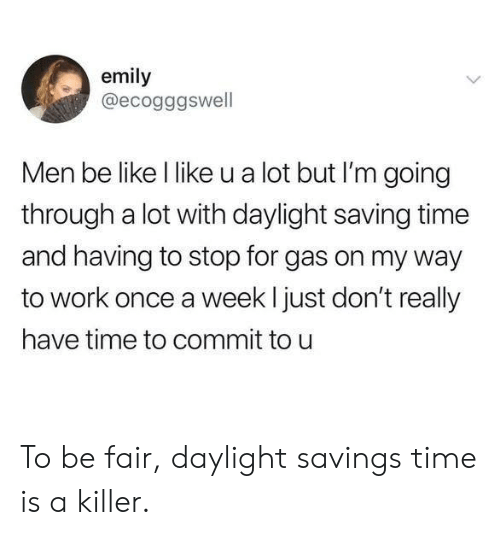 Daylight Savings Time: emily  @ecogggswell  Men be like l like u a lot but I'm going  through a lot with daylight saving time  and having to stop for gas on my way  to work once a week l just don't really  have time to commit to u To be fair, daylight savings time is a killer.