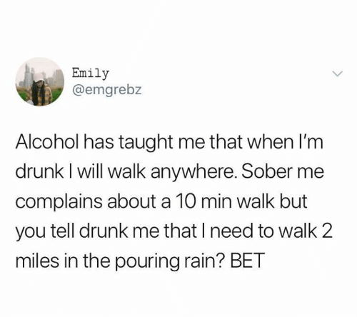 pouring: Emily  @emgrebz  Alcohol has taught me that when l'm  drunk I will walk anywhere. Sober me  complains about a 10 min walk but  you tell drunk me that I need to walk 2  miles in the pouring rain? BET