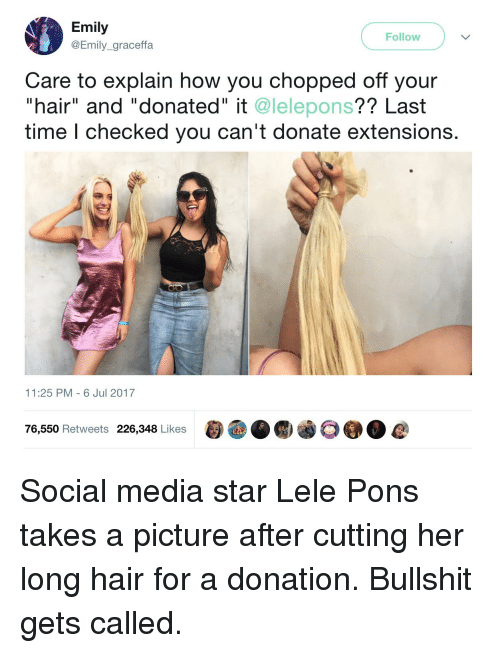"graceffa: Emily  @Emily_graceffa  Follow  Care to explain how you chopped off your  ""hair"" and ""donated"" it @lelepons?? Last  time l checked you can't donate extensions.  11:25 PM - 6 Jul 2017  76,550 Retweets 226,348 Likes Social media star Lele Pons takes a picture after cutting her long hair for a donation. Bullshit gets called."