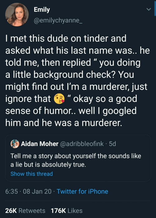 "Emily: Emily  @emilychyanne_  I met this dude on tinder and  asked what his last name was.. he  told me, then replied "" you doing  a little background check? You  might find out I'm a murderer, just  ignore that e "" okay so a good  sense of humor. well I googled  him and he was a murderer.  Aidan Moher @adribbleofink · 5d  Tell me a story about yourself the sounds like  a lie but is absolutely true.  Show this thread  6:35 · 08 Jan 20 · Twitter for iPhone  26K Retweets 176K Likes"