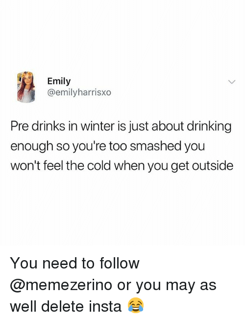 Drinking, Winter, and British: Emily  @emilyharrisxo  Pre drinks in winter is just about drinking  enough so you're too smashed you  won't feel the cold when you get outside You need to follow @memezerino or you may as well delete insta 😂