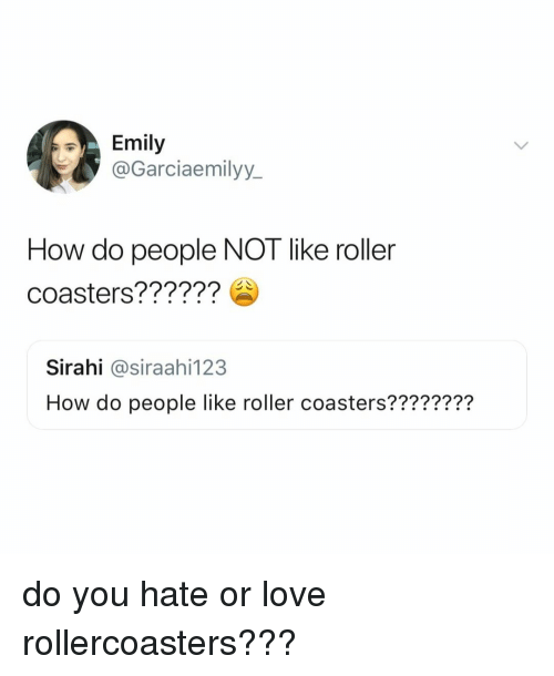 roller coasters: Emily  @Garciaemilyy.  How do people NOT like roller  coasters??????  Sirahi @siraahi123  How do people like roller coasters???????? do you hate or love rollercoasters???