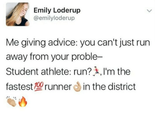 Student Athlete: Emily Loderup  @emilyloderup  Me giving advice: you can't just run  away from your proble-  Student athlete: run? ,I'm the  fastest型runner din the district