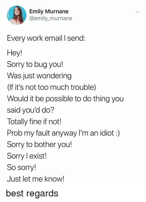 prob: Emily Murnane  @emily_murnane  Every Work email I send:  Hey  Sorry to bug you!  Was just wondering  (If it's not too much trouble)  Would it be possible to do thing you  said you'd do?  Totally fine if not!  Prob my fault anyway I'm an idiot:)  Sorry to bother you!  Sorry l exist!  So sorry!  Just let me know! best regards