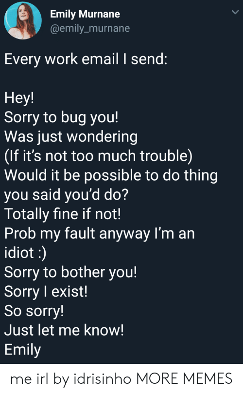 prob: Emily Murnane  @emily_murnane  Every work email I send:  Hey!  Sorry to bug you!  Was just wondering  If it's not too much trouble)  Would it be possible to do thing  you said you'd do?  Totally fine if not!  Prob my fault anyway I'm an  idiot  Sorry to bother you!  Sorry I exist!  So sorry!  Just let me know!  Emily me irl by idrisinho MORE MEMES