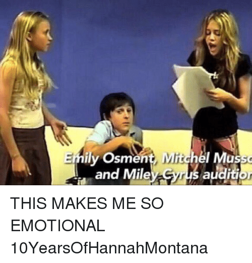 Girl Memes: Emily Osment, Mitchel Musso  audition  and Miley Syrus THIS MAKES ME SO EMOTIONAL 10YearsOfHannahMontana
