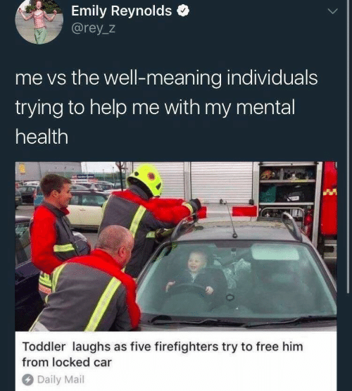 Emily: Emily Reynolds  @rey_z  me vs the well-meaning individuals  trying to help me with my mental  health  Toddler laughs as five firefighters try to free him  from locked car  Daily Mail