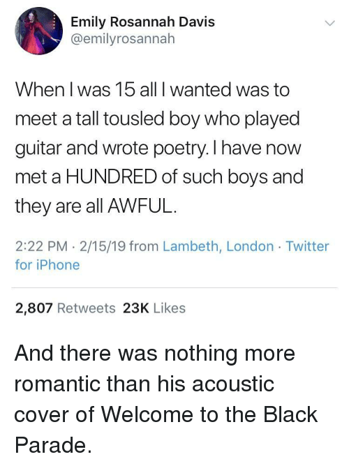 Welcome To The Black Parade: Emily Rosannah Davis  @emilyrosannah  When I was 15 all I wanted was to  meet a tall tousled boy who played  guitar and wrote poetry. I have now  met a HUNDRED of such boys and  they are all AWFUL.  2:22 PM - 2/15/19 from Lambeth, London Twitter  for iPhone  2,807 Retweets 23K Likes And there was nothing more romantic than his acoustic cover of Welcome to the Black Parade.