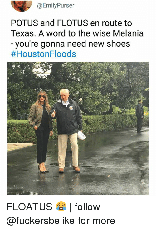 Memes, Shoes, and Texas: @EmilyPurser  POTUS and FLOTUS en route to  Texas. A word to the wise Melania  - you're gonna need new shoes  FLOATUS 😂 | follow @fuckersbelike for more