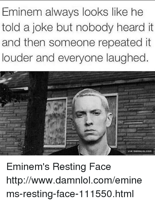 Eminem, Memes, and Http: Eminem always looks like he  told a joke but nobody heard it  and then someone repeated it  louder and everyone laughed. Eminem's Resting Face http://www.damnlol.com/eminems-resting-face-111550.html