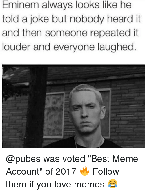"Eminem, Love, and Meme: Eminem always looks like he  told a joke but nobody heard it  and then someone repeatedit  louder and everyone laughed @pubes was voted ""Best Meme Account"" of 2017 🔥 Follow them if you love memes 😂"