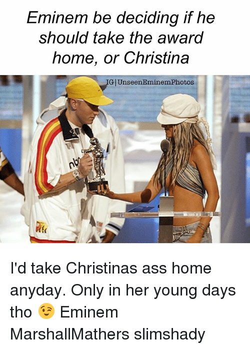 eminem photos: Eminem be deciding if he  should take the award  home, or Christina  GlUnseen Eminem Photos I'd take Christinas ass home anyday. Only in her young days tho 😉 Eminem MarshallMathers slimshady
