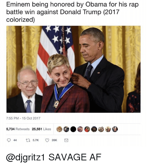 Af, Donald Trump, and Eminem: Eminem being honored by Obama for his rap  battle win against Donald Trump (2017  colorized)  7:55 PM-15 Oct 2017  5,734 Retweets 25,551 Likes  (步@.@囵. @djgritz1 SAVAGE AF