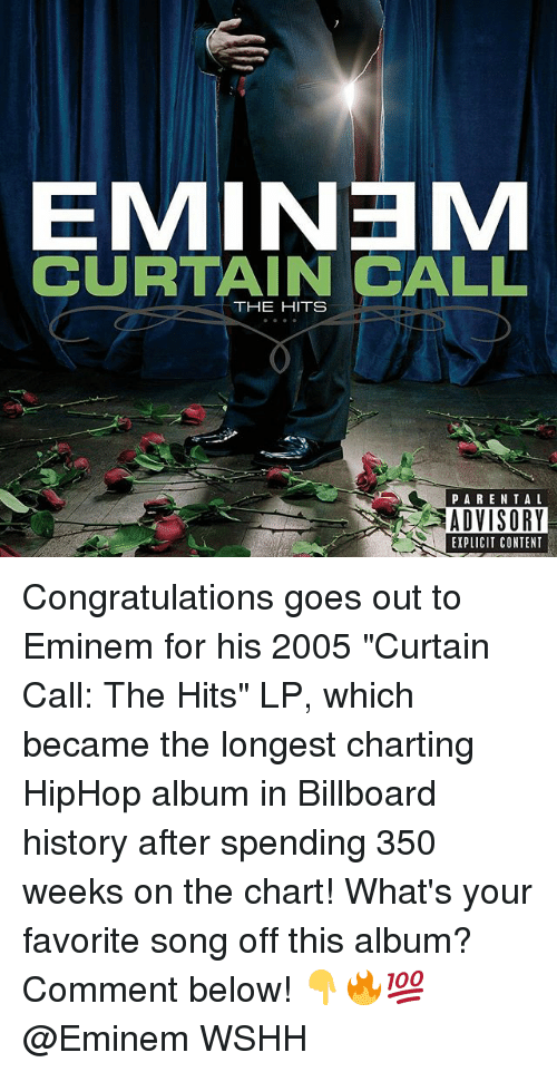 "Billboard, Eminem, and Memes: EMINEM  CURTAIN CALL  THE HITS  PARENTAL  ADVISORY  EXPLICIT CONTENT Congratulations goes out to Eminem for his 2005 ""Curtain Call: The Hits"" LP, which became the longest charting HipHop album in Billboard history after spending 350 weeks on the chart! What's your favorite song off this album? Comment below! 👇🔥💯 @Eminem WSHH"