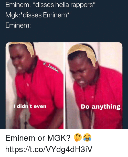 "Eminem, Mgk, and Rappers: Eminem: ""disses hella rappers  Mgk:*disses Eminem*  Eminem:  I didn't even  Do anything Eminem or MGK? 🤔😂 https://t.co/VYdg4dH3iV"