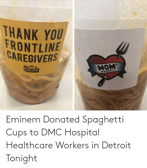 Eminem: Eminem Donated Spaghetti Cups to DMC Hospital Healthcare Workers in Detroit Tonight