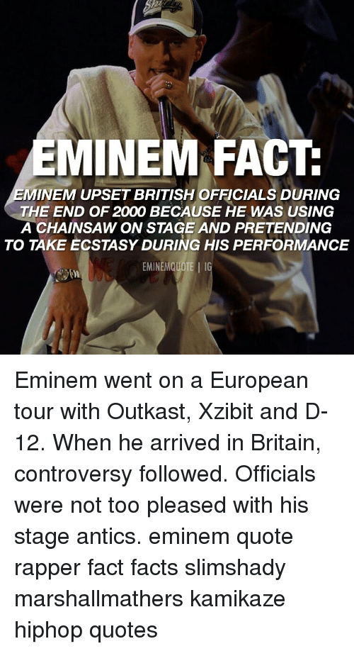 controversy: EMINEM FACT  MINEM UPSET BRITISH OFFICIALS DURING  THE END OF 2000 BECAUSE HE WAS USING  A CHAINSAW ON STAGE AND PRETENDING  TO TAKE ECSTASY DURING HIS PERFORMANCE  EMINEMQUOTE IG Eminem went on a European tour with Outkast, Xzibit and D-12. When he arrived in Britain, controversy followed. Officials were not too pleased with his stage antics. eminem quote rapper fact facts slimshady marshallmathers kamikaze hiphop quotes