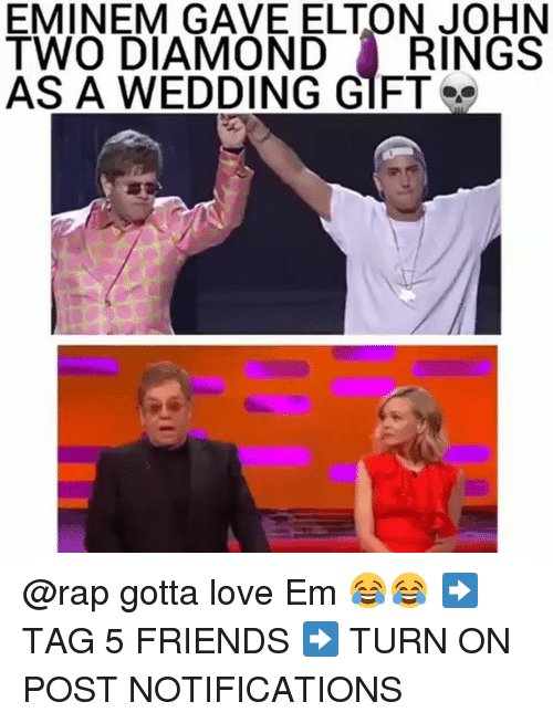 Eminem, Friends, and Love: EMINEM GAVE ELTON JOHN  TWO DIAMONDRINGS  AS A WEDDING GIFT @rap gotta love Em 😂😂 ➡️ TAG 5 FRIENDS ➡️ TURN ON POST NOTIFICATIONS
