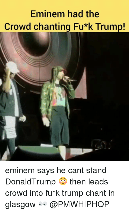 Eminem, Memes, and Trump: Eminem had the  Crowd chanting Fu*k Trump! eminem says he cant stand DonaldTrump 😳 then leads crowd into fu*k trump chant in glasgow 👀 @PMWHIPHOP