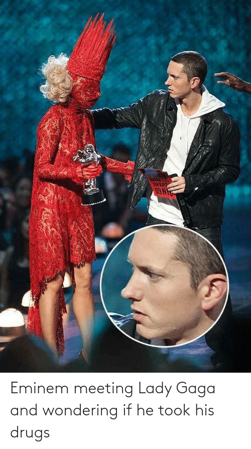wondering: Eminem meeting Lady Gaga and wondering if he took his drugs