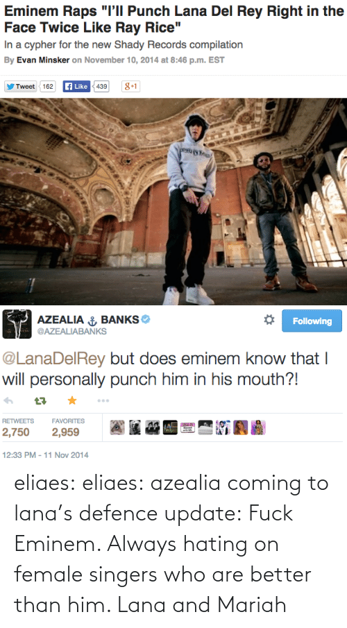 "ray rice: Eminem Raps ""l'll Punch Lana Del Rey Right in the  Face Twice Like Ray Rice""  In a cypher for the new Shady Records compilation  By Evan Minsker on November 10, 2014 at 8:46 p.m. EST  EN 0149 B  Like  A38+1  Tweet162   AZEALIA Ú BANKS e  @AZEALIABANKS  Following  @LanaDelRey but does eminem know that I  will personally punch him in his mouth?!  RETWEETSFAVORITES  2,750 2,959  12:33 PM-11 Nov 2014 eliaes:  eliaes:  azealia coming to lana's defence  update:   Fuck Eminem. Always hating on female singers who are better than him. Lana and Mariah"