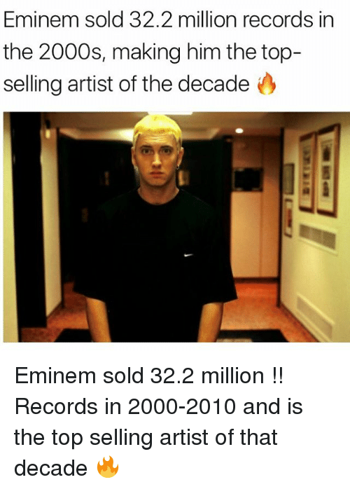 Eminem, Memes, and 2000s: Eminem sold 32.2 million records in  the 2000s, making him the top-  selling artist of the decade Eminem sold 32.2 million !! Records in 2000-2010 and is the top selling artist of that decade 🔥