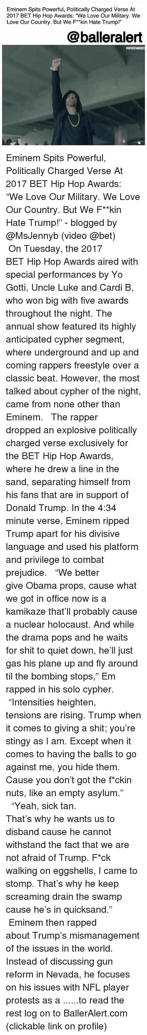 "Hate Trump: Eminem Spits Powerful, Politically Charged Verse At  2017 BET Hip Hop Awards: ""We Love Our Military. We  Love Our Country. But We F*kin Hate Trump!""  @balleralert  #HIPHOPAWARDS  2 Eminem Spits Powerful, Politically Charged Verse At 2017 BET Hip Hop Awards: ""We Love Our Military. We Love Our Country. But We F**kin Hate Trump!"" - blogged by @MsJennyb (video @bet) ⠀⠀⠀⠀⠀⠀⠀ ⠀⠀⠀⠀⠀⠀⠀ On Tuesday, the 2017 BET Hip Hop Awards aired with special performances by Yo Gotti, Uncle Luke and Cardi B, who won big with five awards throughout the night. The annual show featured its highly anticipated cypher segment, where underground and up and coming rappers freestyle over a classic beat. However, the most talked about cypher of the night, came from none other than Eminem. ⠀⠀⠀⠀⠀⠀⠀ ⠀⠀⠀⠀⠀⠀⠀ The rapper dropped an explosive politically charged verse exclusively for the BET Hip Hop Awards, where he drew a line in the sand, separating himself from his fans that are in support of Donald Trump. In the 4:34 minute verse, Eminem ripped Trump apart for his divisive language and used his platform and privilege to combat prejudice. ⠀⠀⠀⠀⠀⠀⠀ ⠀⠀⠀⠀⠀⠀⠀ ""We better give Obama props, cause what we got in office now is a kamikaze that'll probably cause a nuclear holocaust. And while the drama pops and he waits for shit to quiet down, he'll just gas his plane up and fly around til the bombing stops,"" Em rapped in his solo cypher. ⠀⠀⠀⠀⠀⠀⠀ ⠀⠀⠀⠀⠀⠀⠀ ""Intensities heighten, tensions are rising. Trump when it comes to giving a shit; you're stingy as I am. Except when it comes to having the balls to go against me, you hide them. Cause you don't got the f*ckin nuts, like an empty asylum."" ⠀⠀⠀⠀⠀⠀⠀ ⠀⠀⠀⠀⠀⠀⠀ ""Yeah, sick tan. That's why he wants us to disband cause he cannot withstand the fact that we are not afraid of Trump. F*ck walking on eggshells, I came to stomp. That's why he keep screaming drain the swamp cause he's in quicksand."" ⠀⠀⠀⠀⠀⠀⠀ ⠀⠀⠀⠀⠀⠀⠀ Eminem then rapped about Trump's mismanagement of the issues in the world. Instead of discussing gun reform in Nevada, he focuses on his issues with NFL player protests as a ......to read the rest log on to BallerAlert.com (clickable link on profile)"