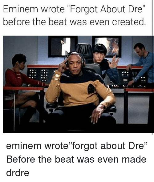 """Eminem, Forgot About Dre, and Memes: Eminem wrote """"Forgot About Dre""""  before the beat was even created eminem wrote""""forgot about Dre"""" Before the beat was even made drdre"""