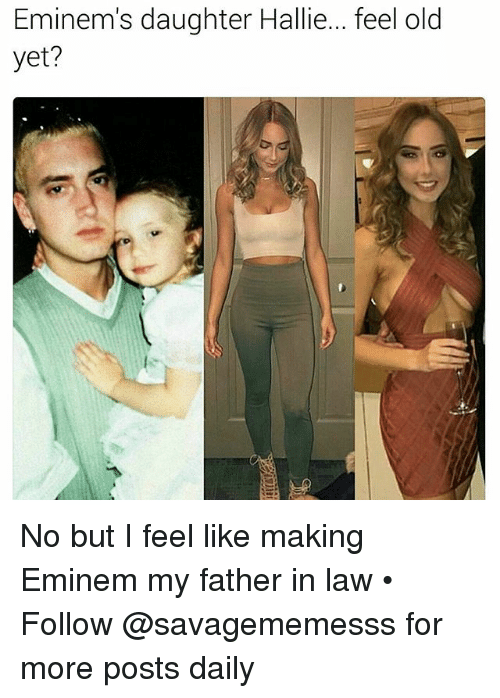 father in law: Eminem's daughter Hallie... feel old  yet? No but I feel like making Eminem my father in law • ➫➫ Follow @savagememesss for more posts daily